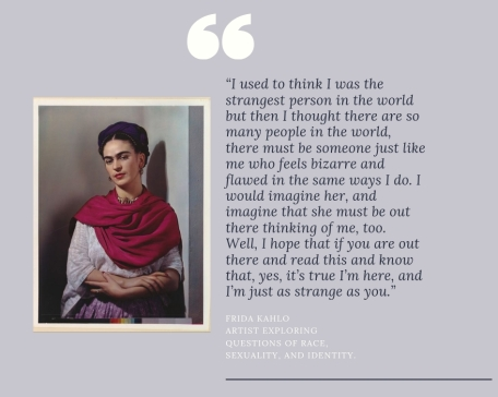 Frida Kahlo Artist exploring questions of race, sexuality, and identity.